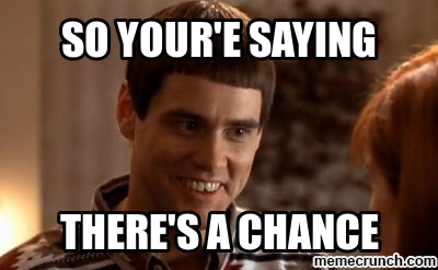 So you're saying there's a chance.png